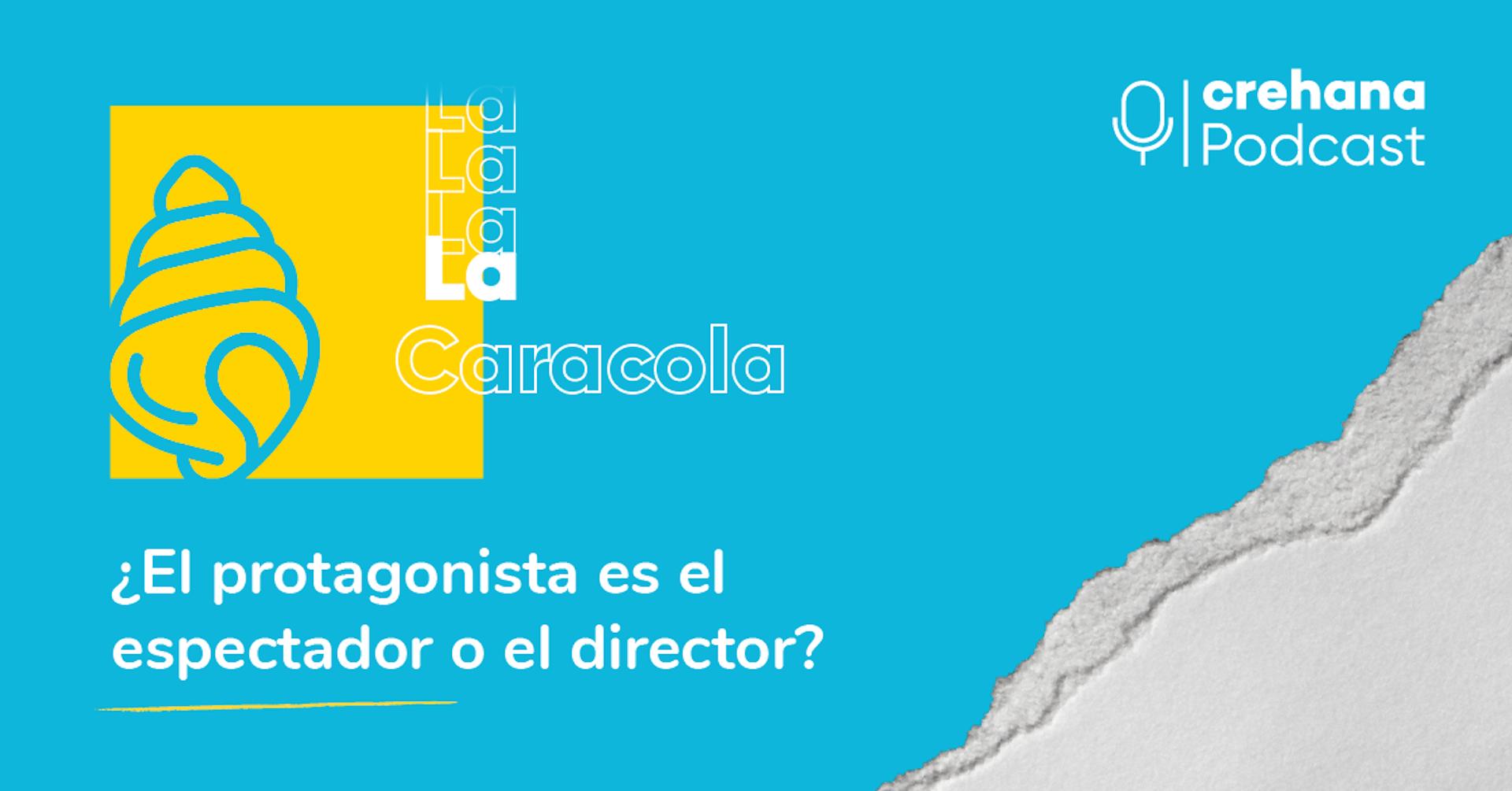 La Caracola Podcast, episodio 6: ¿El protagonista es el espectador o el director?
