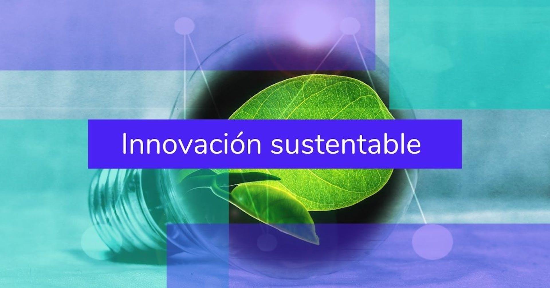 Innovación sustentable, la llave para salvar al planeta