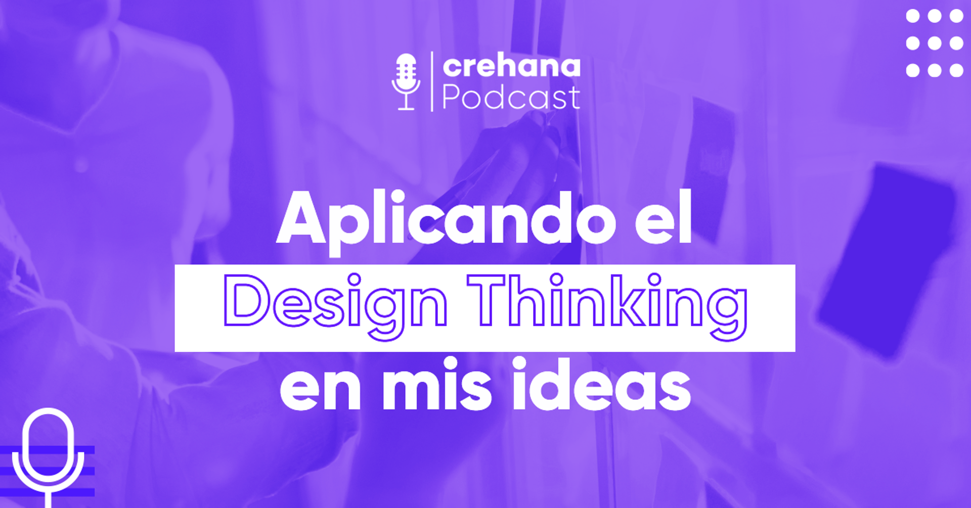 Crehana Podcast: Aplicando el Design Thinking en mis ideas