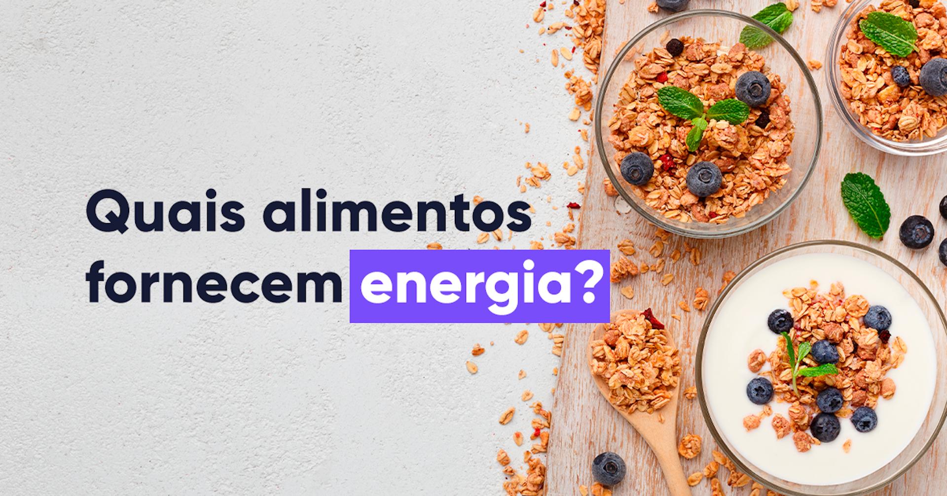 Que alimentos contribuem com energia para o nosso dia?